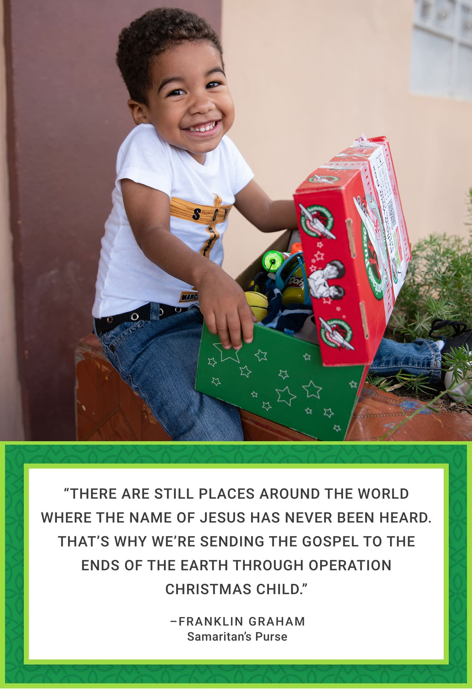 """There are still places around the world where the Name of Jesus has never been heard. That's why we're sending the Gospel to the ends of the earth through Operation Christmas Child.""—Franklin Graham, President, Samaritan's Purse"